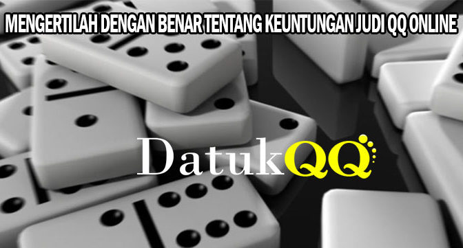 mengertilah Dengan Benar Tentang Keuntungan Judi QQ Online